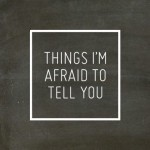 Things I am afraid to tell…Or I am not?